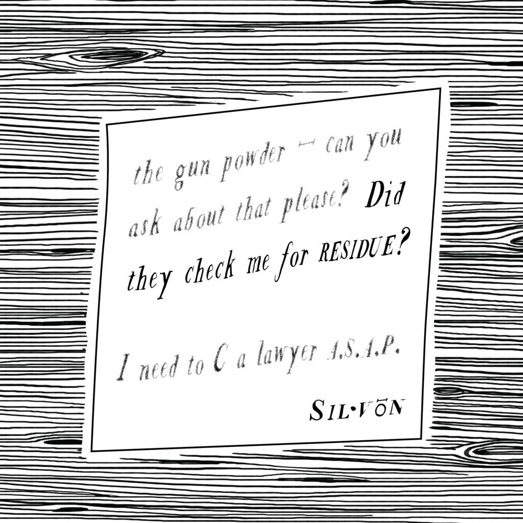 Text: the gun powder — can you ask about that please? Did they check me for residue? I need to C a lawyer ASAP. Silvon