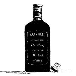 """Black and white sketch of an old fashioned booze bottle with the text, """"Criminal, Episode 151: The Many Lives of Michael Malloy"""""""
